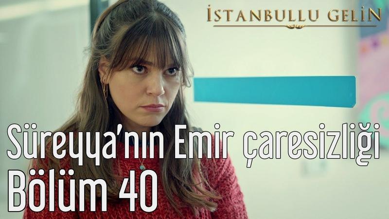 İstanbullu Gelin 40. Bölüm - Süreyya'nın Emir Çaresizliği