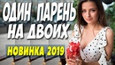 ФИЛЬМ 2019 порвал зал! ОДИН ПАРЕНЬ НА ДВОИХ Русские мелодрамы 2019 новинки HD
