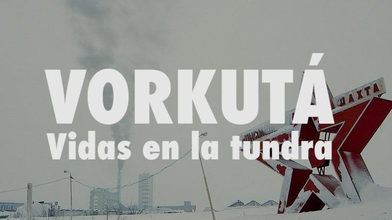 ВЦентреЖизниВоркуты   Vorkutá, vidas en la tundra - DOCUMENTAL COMPLETO