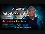 Бахытжан Копбаев Армяне, не уезжайте, прошу Вас