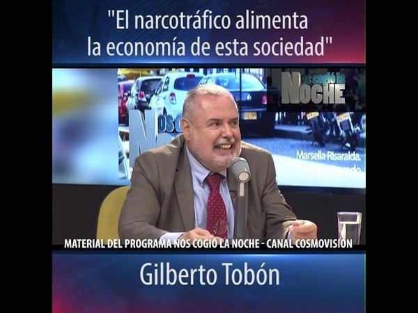 El narcotráfico alimenta la economía de esta sociedad, Gilberto Tobón