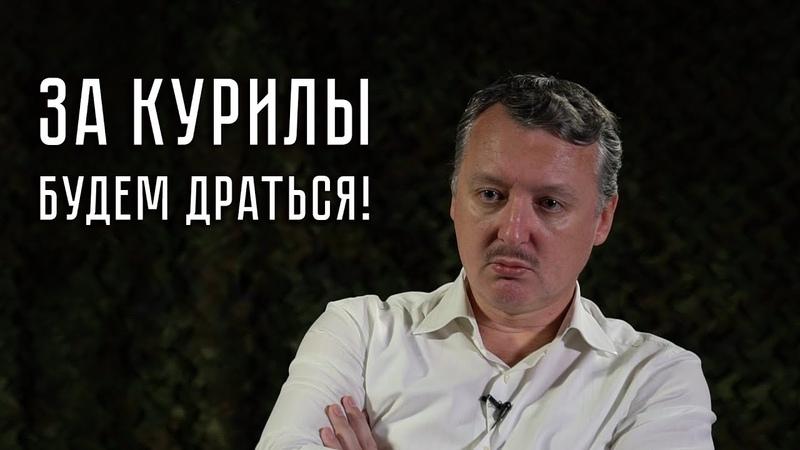 Игорь Стрелков: За Курилы будем драться!