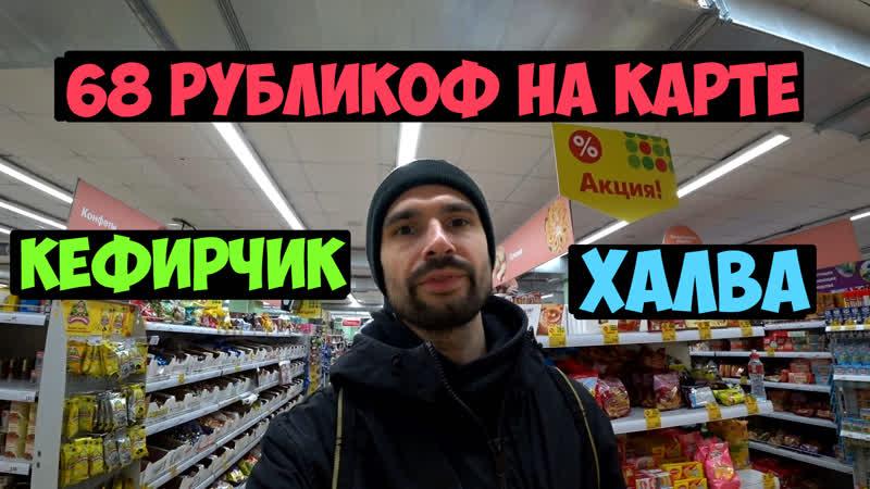 68 рубликоф на карте - Кефирчик и Халва