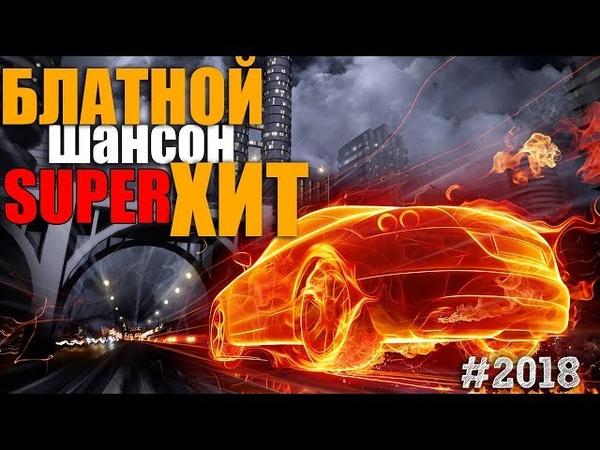 Блатной Супер Хит 2018. Лучшие песни шансона