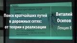 Лекция 8 Поиск кратчайших путей в дорожных сетях от теории к реализации Виталий Осипов