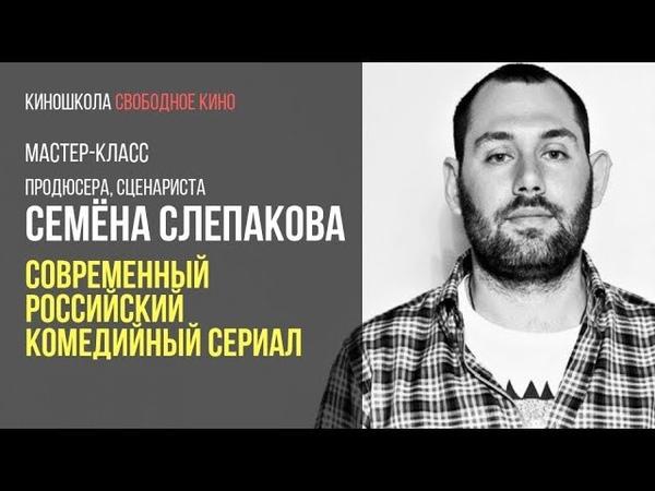 Киношкола Свободное кино СЕМЕН СЛЕПАКОВ. СОВРЕМЕННЫЙ РОССИЙСКИЙ КОМЕДИЙНЫЙ СЕРИАЛ