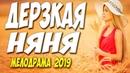 ДОБРЫЙ,НЕЖНЫЙ ФИЛЬМ 2019!! ДЕРЗКАЯ НЯНЯ Русские мелодрамы 2019 новинки HD 1080P♥ Must Watch