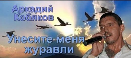 ПЕСНЯ УНЕСИТЕ МЕНЯ ЖУРАВЛИ АРКАДИЙ КОБЯКОВ СКАЧАТЬ БЕСПЛАТНО