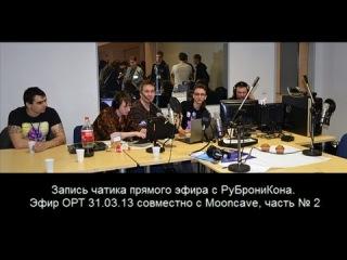 Запись чатика прямого эфира с РуБрониКона. Эфир ОРТ 31.03.13 совместно с Mooncave, часть № 2