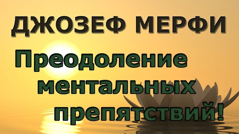 ПРЕОДОЛЕНИЕ ментальных препятствий ДЖОЗЕФ МЕРФИ