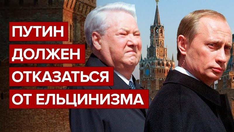 Путин должен отказаться от ельцинизма