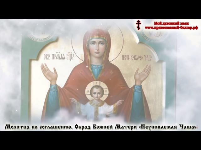 Молитва по соглашению. Образ Божией Матери Неупиваемая Чаша