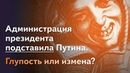 Кургинян Администрация президента подставила Путина Глупость или измена Смысл игры 130