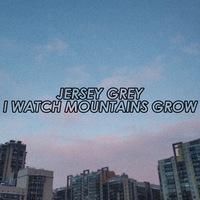 JERSEY GREY / I Watch Mountains Grow / 12.02.19