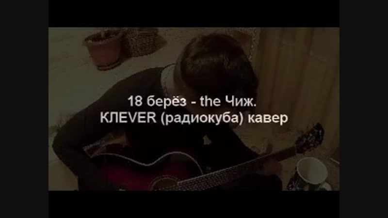18 берез - the Чиж. КЛЕVER (радиокуба) кавер