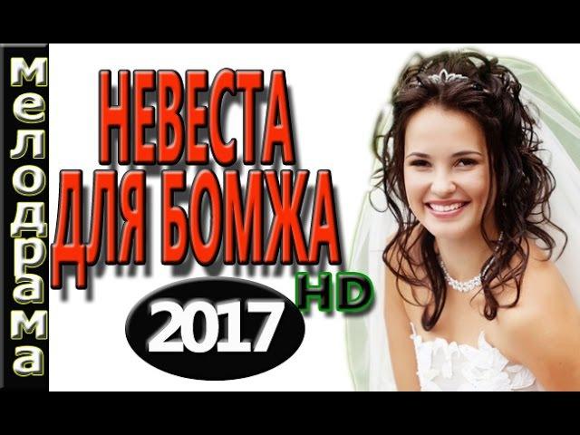 НЕВЕРОЯТНЫЙ ФИЛЬМ НЕВЕСТА ДЛЯ БОМЖА (2017) НОВЫЕ МЕЛОДРАМЫ 2017 РУССКИЕ ФИЛЬМЫ