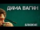 Дима Вагин- Близкие