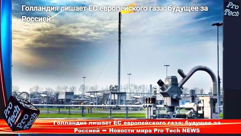 Голландия лишает ЕС европейского газа: будущее за Россией ➨ Новости мира Pro Tech NEWS