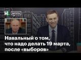 [Навальный LIVE. ЦИТАТЫ] Навальный от том, что надо делать 19 марта, после «выборов»