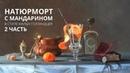 Масляная живопись Натюрморт с мандарином Часть 2