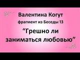 Грешно ли заниматься любовью - Валентина Когут (фрагмент из Беседы 13)