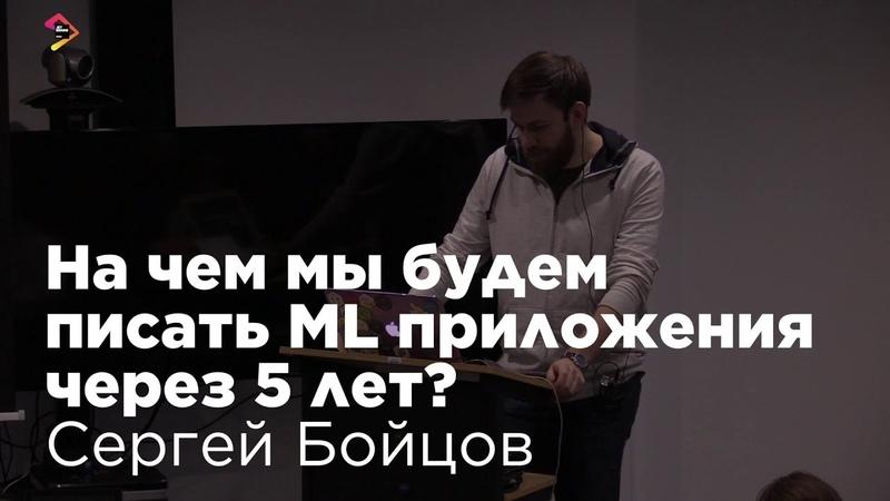 Сергей Бойцов На чем мы будем писать ML приложения через 5 лет