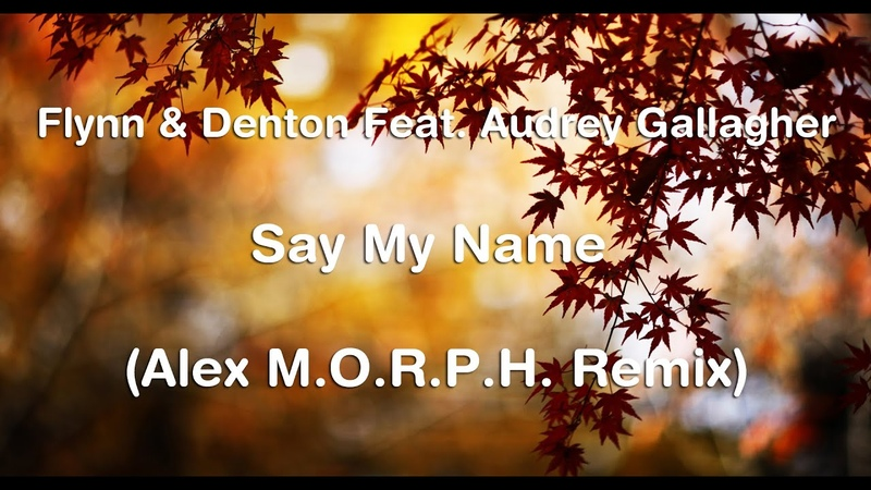 Flynn Denton Feat. Audrey Gallagher - Say My Name (Alex M.O.R.P.H. Remix)