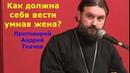 Как должна себя вести умная жена? Ценные слова батюшки Андрея Ткачева