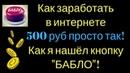 Как заработать в интернете 500 руб просто так Как я нашёл кнопку БАБЛО
