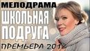 ПРЕМЬЕРА 2018 ВСТАВИЛА ЗРИТЕЛЕЙ ШКОЛЬНАЯ ПОДРУГА Русские мелодрамы 2018 новинки, сериалы 2018 HD