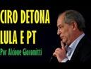Ciro Gomes detona PT e Lula Por Alcione Giacomitti