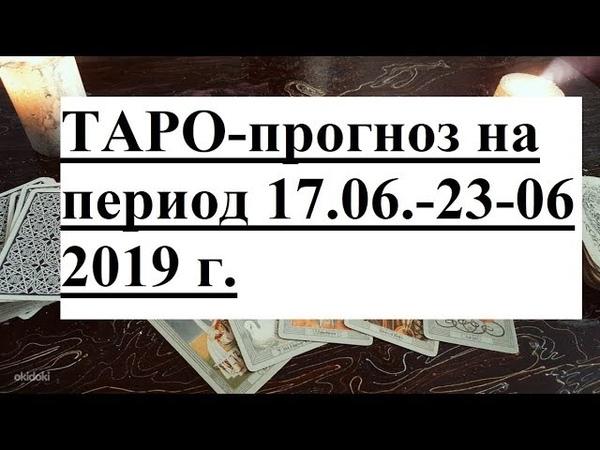 ТАРО - прогноз для всех знаков зодиака на период 17.06 - 23.06.2019 г.