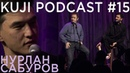 Нурлан Сабуров Kuji Podcast 15 live