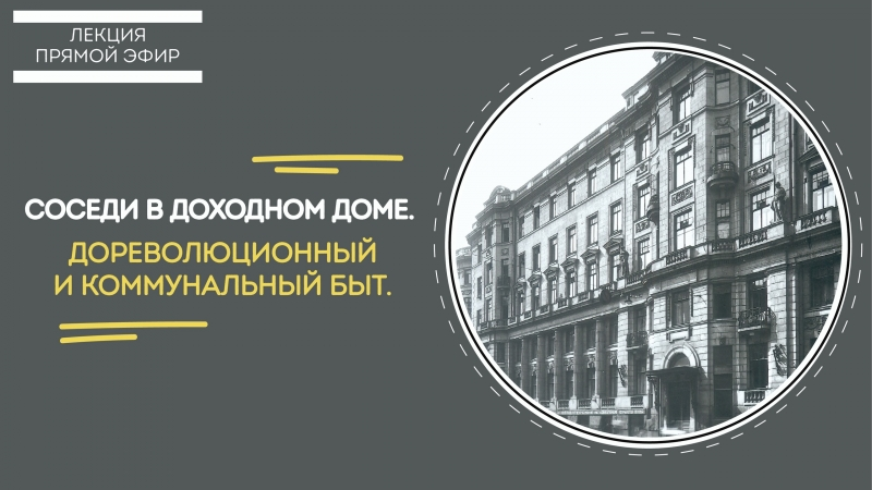 Лекция «Соседи в доходном доме. Дореволюционный и коммунальный быт».