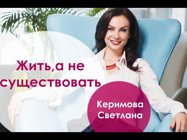 Жить , а не существовать/ Светлана Керимова