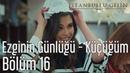 İstanbullu Gelin 16. Bölüm - Ezginin Günlüğü - Küçüğüm