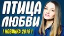 Супер премьера 2018! || ПТИЦА ЛЮБВИ || Русские мелодрамы 2018 новинки HD