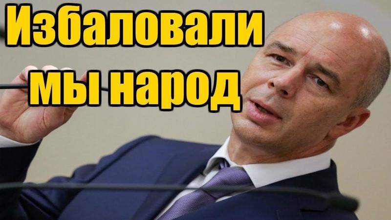 Антон Силуанов: Государство избаловало граждан своей поддержкой!