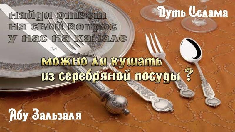 Абу Зальзаля / Можно ли кушать из серебреной посуды
