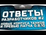 Ответы Разработчиков #2. Новые корпусы танков и превью патча 0.8.10. [wot-vod.ru]