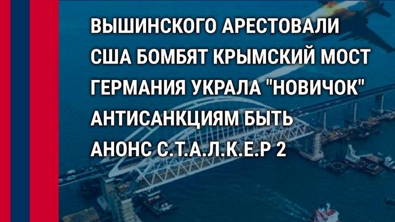 США бомбят Крымский мост. Германия украла Новичок. Арест ВышинскогоЧто происходит?! 17.05.18