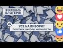 БЛОГЕРФЕСТ 6 | «УСЕ НА ВИБОРИ?» | Політика. Вибори. Журналісти