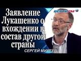 Сергей Михеев Заявление Лукашенко о возможности вхождения в состав другой страны