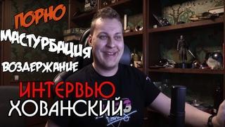 Взял интервью у Хованского. Про Порно, Мастурбацию и прочее.