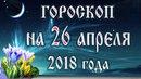 Гороскоп на сегодня 26 апреля 2018 года. Полнолуние через 4 дня