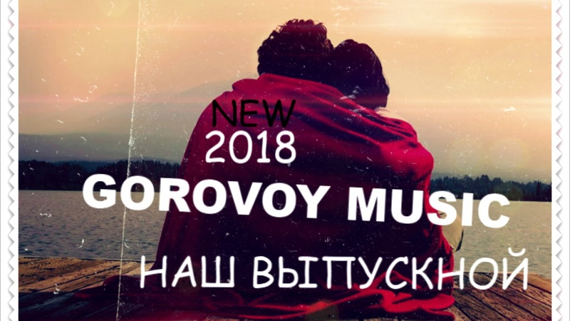 GOROVOY MUSIC- НАШ ВЫПУСКНОЙ (NEW SONG)2018(НЕ ГОВОРИ МНЕ ЛЮБЛЮ)