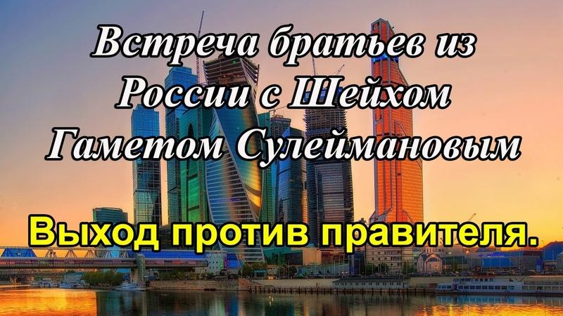 Встреча братьев из России с Шейхом Гаметом Сулеймановым - Выход против правителя.