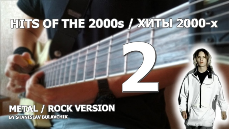 HITS OF THE 2000s / ХИТЫ 2000-х (METAL / ROCK VERSION BY STANISLAV BULAVCHIK) [PART 2]