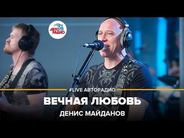 Денис Майданов - Вечная Любовь (LIVE Авторадио)