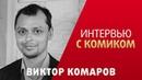ИНТЕРВЬЮ С КОМИКОМ ВИКТОР КОМАРОВ